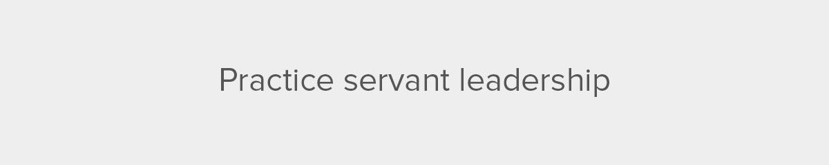 Practice servant leadership